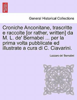 Croniche Anconitane, Trascritte E Raccolte [Or Rather, Written] Da M. L. de' Bernabei ... Per La Prima VOLTA Pubblicate Ed Illustrate a Cura Di C. Cia 9781241346959