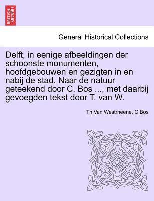 Delft, in Eenige Afbeeldingen Der Schoonste Monumenten, Hoofdgebouwen En Gezigten in En Nabij de Stad. Naar de Natuur Geteekend Door C. Bos ..., Met D 9781241436896
