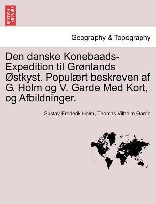Den Danske Konebaads-Expedition Til Gr Nlands Stkyst. Popul Rt Beskreven AF G. Holm Og V. Garde Med Kort, Og Afbildninger.