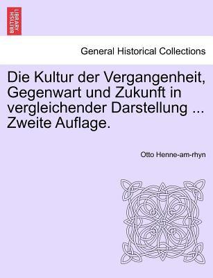 Die Kultur Der Vergangenheit, Gegenwart Und Zukunft in Vergleichender Darstellung ... Erster Band, Zweite Auflage. 9781241353247
