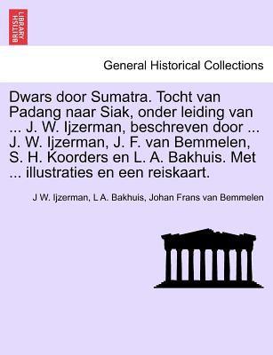 Dwars Door Sumatra. Tocht Van Padang Naar Siak, Onder Leiding Van ... J. W. Ijzerman, Beschreven Door ... J. W. Ijzerman, J. F. Van Bemmelen, S. H. Ko 9781241441104