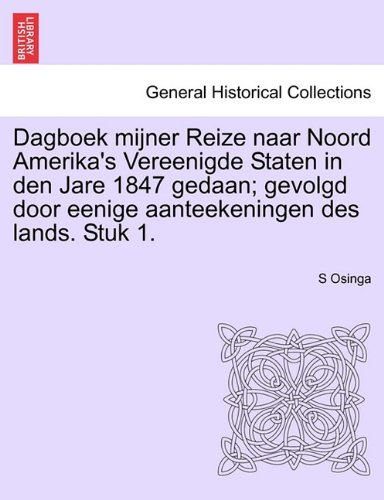Dagboek Mijner Reize Naar Noord Amerika's Vereenigde Staten in Den Jare 1847 Gedaan; Gevolgd Door Eenige Aanteekeningen Des Lands. Stuk 1. 9781241418564