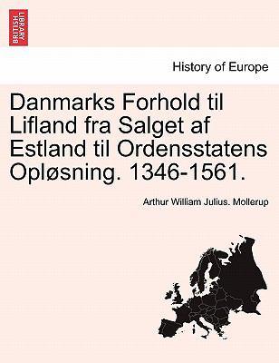 Danmarks Forhold Til Lifland Fra Salget AF Estland Til Ordensstatens Opl Sning. 1346-1561. 9781241463557