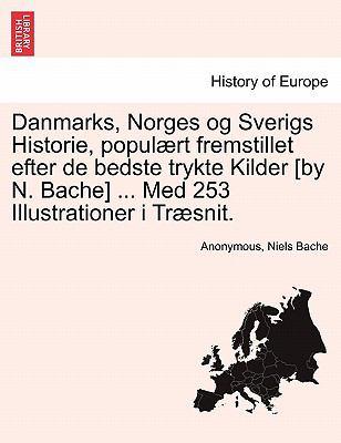 Danmarks, Norges Og Sverigs Historie, Popul Rt Fremstillet Efter de Bedste Trykte Kilder [By N. Bache] ... Med 253 Illustrationer I Tr Snit. 9781241531829