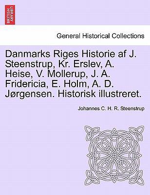 Danmarks Riges Historie AF J. Steenstrup, Kr. Erslev, A. Heise, V. Mollerup, J. A. Fridericia, E. Holm, A. D. J Rgensen. Historisk Illustreret. 9781241594244