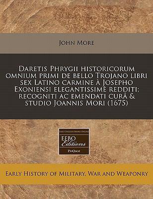 Daretis Phrygii Historicorum Omnium Primi de Bello Trojano Libri Sex Latino Carmine a Josepho Exoniensi Elegantissime Redditi; Recogniti AC Emendati C 9781240793204