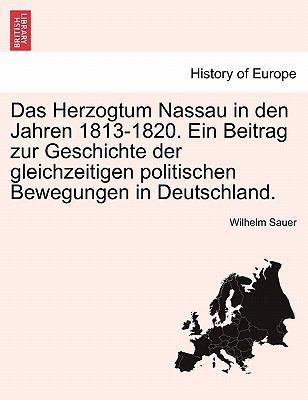 Das Herzogtum Nassau in Den Jahren 1813-1820. Ein Beitrag Zur Geschichte Der Gleichzeitigen Politischen Bewegungen in Deutschland. 9781241453893