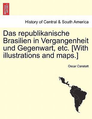 Das Republikanische Brasilien in Vergangenheit Und Gegenwart, Etc. [With Illustrations and Maps.] 9781241423575