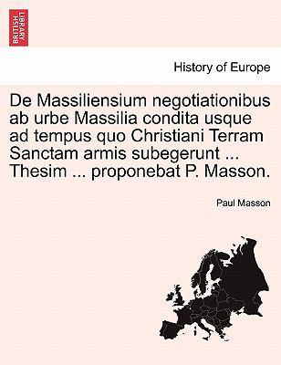 de Massiliensium Negotiationibus AB Urbe Massilia Condita Usque Ad Tempus Quo Christiani Terram Sanctam Armis Subegerunt ... Thesim ... Proponebat P. 9781241357368