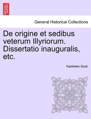 de Origine Et Sedibus Veterum Illyriorum. Dissertatio Inauguralis, Etc. 9781241460075