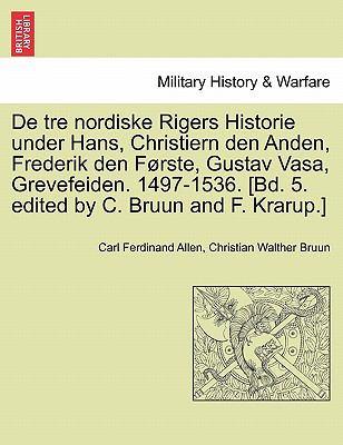 de Tre Nordiske Rigers Historie Under Hans, Christiern Den Anden, Frederik Den F Rste, Gustav Vasa, Grevefeiden. 1497-1536. [Bd. 5. Edited by C. Bruun 9781241538996
