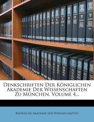 Denkschriften Der K Niglichen Akademie Der Wissenschaften Zu M Nchen, Volume 4... 9781248120996