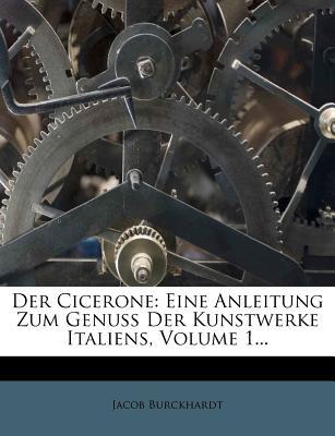 Der Cicerone: Eine Anleitung Zum Genuss Der Kunstwerke Italiens, Volume 1... 9781247603957