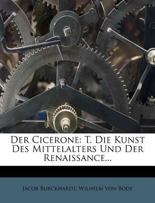 Der Cicerone: T. Die Kunst Des Mittelalters Und Der Renaissance... 9781248115596