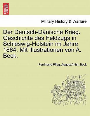 Der Deutsch-D Nische Krieg. Geschichte Des Feldzugs in Schleswig-Holstein Im Jahre 1864. Mit Illustrationen Von A. Beck. 9781241463649