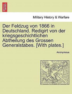 Der Feldzug Von 1866 in Deutschland. Redigirt Von Der Kriegsgeschichtlichen Abtheilung Des Grossen Generalstabes. [With Plates.] 9781241460471