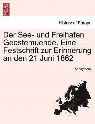 Der See- Und Freihafen Geestemuende. Eine Festschrift Zur Erinnerung an Den 21 Juni 1862 9781241410209