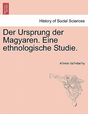 Der Ursprung Der Magyaren. Eine Ethnologische Studie. 9781241341367