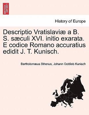 Descriptio Vratislavi A B. S. S Culi XVI. Initio Exarata. E Codice Romano Accuratius Edidit J. T. Kunisch. 9781241443535