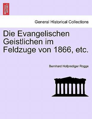 Die Evangelischen Geistlichen Im Feldzuge Von 1866, Etc. 9781241454449