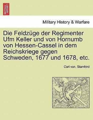 Die Feldz GE Der Regimenter Ufm Keller Und Von Hornumb Von Hessen-Cassel in Dem Reichskriege Gegen Schweden, 1677 Und 1678, Etc.