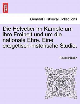 Die Helvetier Im Kampfe Um Ihre Freiheit Und Um Die Nationale Ehre. Eine Exegetisch-Historische Studie. 9781241532659