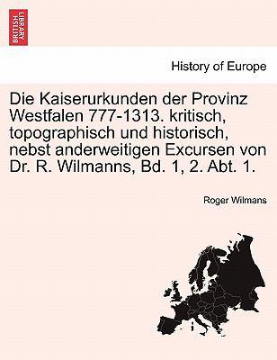 Die Kaiserurkunden Der Provinz Westfalen 777-1313. Kritisch, Topographisch Und Historisch, Nebst Anderweitigen Excursen Von Dr. R. Wilmanns, Bd. 1, 2. 9781241453961