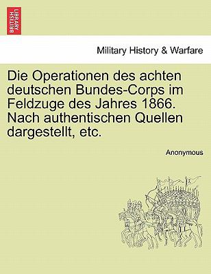 Die Operationen Des Achten Deutschen Bundes-Corps Im Feldzuge Des Jahres 1866. Nach Authentischen Quellen Dargestellt, Etc. 9781241537340