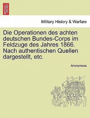 Die Operationen Des Achten Deutschen Bundes-Corps Im Feldzuge Des Jahres 1866. Nach Authentischen Quellen Dargestellt, Etc. 9781241537357