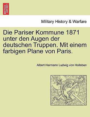 Die Pariser Kommune 1871 Unter Den Augen Der Deutschen Truppen. Mit Einem Farbigen Plane Von Paris. 9781241456306