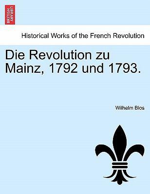 Die Revolution Zu Mainz, 1792 Und 1793. 9781241536862