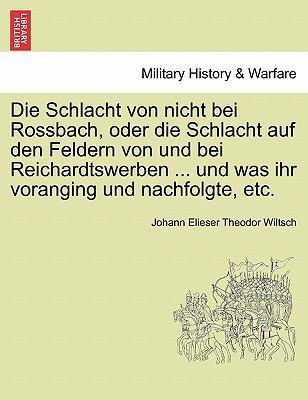 Die Schlacht Von Nicht Bei Rossbach, Oder Die Schlacht Auf Den Feldern Von Und Bei Reichardtswerben ... Und Was Ihr Voranging Und Nachfolgte, Etc. 9781241537050