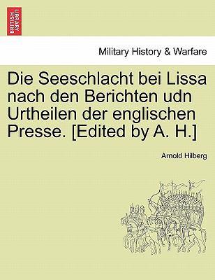 Die Seeschlacht Bei Lissa Nach Den Berichten Udn Urtheilen Der Englischen Presse. [Edited by A. H.] 9781241553579