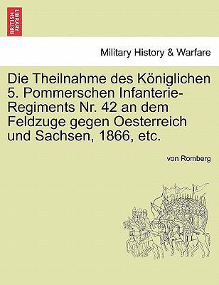 Die Theilnahme Des K Niglichen 5. Pommerschen Infanterie-Regiments NR. 42 an Dem Feldzuge Gegen Oesterreich Und Sachsen, 1866, Etc. 9781241462659