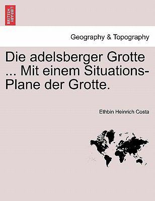 Die Adelsberger Grotte ... Mit Einem Situations-Plane Der Grotte. 9781241412678