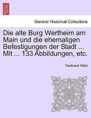Die Alte Burg Wertheim Am Main Und Die Ehemaligen Befestigungen Der Stadt ... Mit ... 133 Abbildungen, Etc. 9781241408909