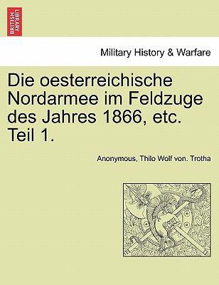 Die Oesterreichische Nordarmee Im Feldzuge Des Jahres 1866, Etc. Teil 1. 9781241459727
