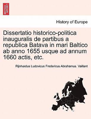 Dissertatio Historico-Politica Inauguralis de Partibus a Republica Batava in Mari Baltico AB Anno 1655 Usque Ad Annum 1660 Actis, Etc. 9781241559007