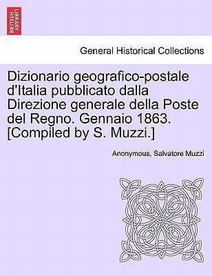 Dizionario Geografico-Postale D'Italia Pubblicato Dalla Direzione Generale Della Poste del Regno. Gennaio 1863. [Compiled by S. Muzzi.] 9781241567699