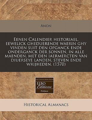 Eenen Calendier Historiael, Eewelick Gheduerende Waerin Ghy Vinden Suit Den Opganck Ende Onderganck Der Sonnen, in Alle Maenden, Met Den Iaermercten V