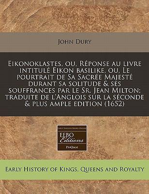 Eikonoklastes, Ou, Reponse Au Livre Intitule Eikon Basilike, Ou, Le Pourtrait de Sa Sacree Majeste Durant Sa Solitude & Ses Souffrances Par Le Sr. Jea