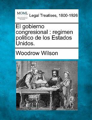 El Gobierno Congresional: Regimen Politico de Los Estados Unidos. 9781240099818