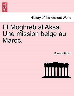 El Moghreb Al Aksa. Une Mission Belge Au Maroc. 9781241567521