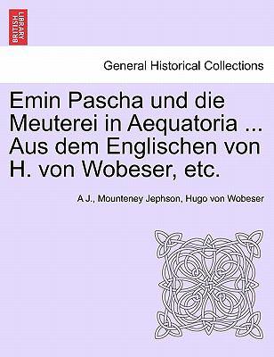 Emin Pascha Und Die Meuterei in Aequatoria ... Aus Dem Englischen Von H. Von Wobeser, Etc. 9781241330439
