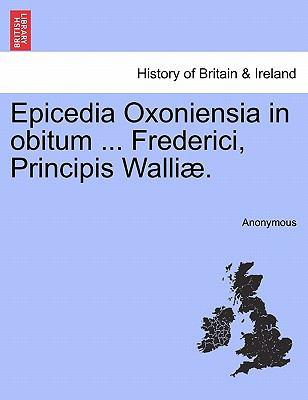 Epicedia Oxoniensia in Obitum ... Frederici, Principis Walli . 9781241109783