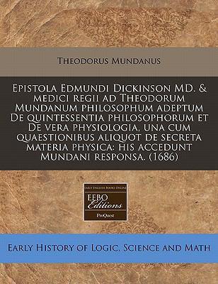 Epistola Edmundi Dickinson MD. & Medici Regii Ad Theodorum Mundanum Philosophum Adeptum de Quintessentia Philosophorum Et de Vera Physiologia, Una Cum 9781240812080