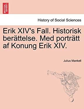 Erik XIV's Fall. Historisk Uber Ttelse. Med Portr Tt AF Konung Erik XIV. 9781241539924
