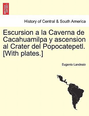 Escursion a la Caverna de Cacahuamilpa y Ascension Al Crater del Popocatepetl. [With Plates.] 9781241436209