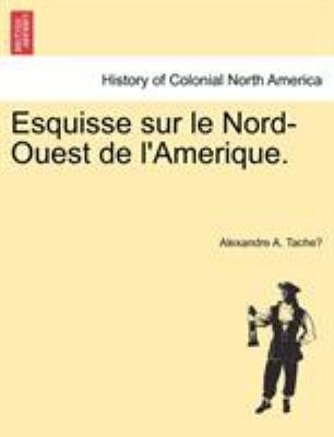 Esquisse Sur Le Nord-Ouest de L'Amerique. 9781241438203