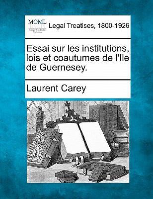 Essai Sur Les Institutions, Lois Et Coautumes de L'Ile de Guernesey. 9781240010660